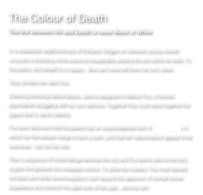 The Colour of Death The line between life and Death is never Black or White  In a residential neighbourhood of Portland, Oregon an unknown young woman uncovers a shocking crime scene by inexplicably sensing the evil within its walls. To the police, she herself is a mystery.  She can't even tell them her own name.   They christen her Jane Doe. Suffering terrifying hallucinations, Jane is assigned to Nathan Fox, a forensic psychiatrist struggling with his own demons. Together they must piece together the jigsaw that is Jane's identity. Fox soon discovers that his patient has an unprecedented form of synaesthesia, in which her five senses merge to form a sixth, and that her hallucinations appear to be memories - but not her own. Then a sequence of brutal killings terrorise the city and Fox learns Jane is the only cryptic link between the unrelated victims. To solve the mystery, Fox must discard his black and white preconceptions, look beyond the spectrum of normal human experience and confront the dark truth of her past…and his own.